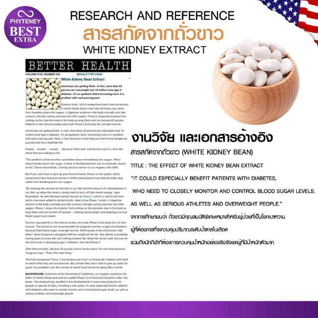สารสกัดจากถั่วขาว หรือ ฟาสิโอลามิน (Phaseolamin) ในไฟทินี่ เบสท์ เอ็กซ์ตร้า Phyteney Best Extra เป็นสารที่ปฏิบัติภารกิจช่วยยั้งลักษณะการทำงานของเอ็นไซม์ แอลฟา-อะไมเลส ที่ปฏิบัติภารกิจย่อยคาร์โบไฮเดรต บริเวณ ลำไส้เล็กส่วนต้น ซึ่งเป็นเอ็นไซม์ที่ช่วยในการย่อยแป้งให้เป็นโมเลกุลที่เล็กลง นำมาซึ่งการทำให้อาหารพวกแป้งและก็น้ำตาลที่เรารับประทานเข้าไปถูกซับใช้ประโยชน์เป็น พลังงาน เพียงนิดหน่อยเท่านั้น ขึ้นรถฟาซีโอลามิน มีฤทธิ์ยั้งขั้นตอนการย่อยแป้งเป็นน้ำตาลถึง 66% แล้วถ่ายเป็นแป้งออกไปทั้งสิ้น ที่เหลืออีก 34% นั้นเอ็นไซม์จะ ย่อยน้ำตาลอย่างอิสระเช่นเดิม แป้งที่เราบริโภคเข้าไปก็เลยผิดซึมซับไปสู่ร่างกายทั้งหมด การรวบรวมของไขมันที่เกิดจากการเปลี่ยนรูปของน้ำตาลก็เลยลดลงด้วย เมื่อ ร่างกายได้รับพลังงานลดลง ก็เลยดึงเอาไขมันเก่าที่สะสมไว้มาเผาผลาญ ทำให้ไขมันในร่างกายลดน้อยลงด้วย ประโยชน์ที่ได้รับมาจากสารสกัดจากถั่วขาว 1.) มีส่วนช่วยสำหรับในการยั้บยั้งการสรุปยของคาร์โบไฮเดรต 2.) ป้องกันไม่ให้กำเนิดอาการหิวหลายครั้ง 3.) มีส่วนช่วยสำหรับเพื่อการลดความอ้วน 4.) ควบคุมระดับน้ำตาลในเลือด 5.) ลดระดับไตรกลีเซอไรด์
